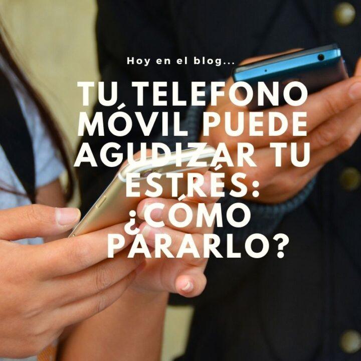 Tu teléfono móvil puede agudizar tu estrés ¿Cómo pararlo?